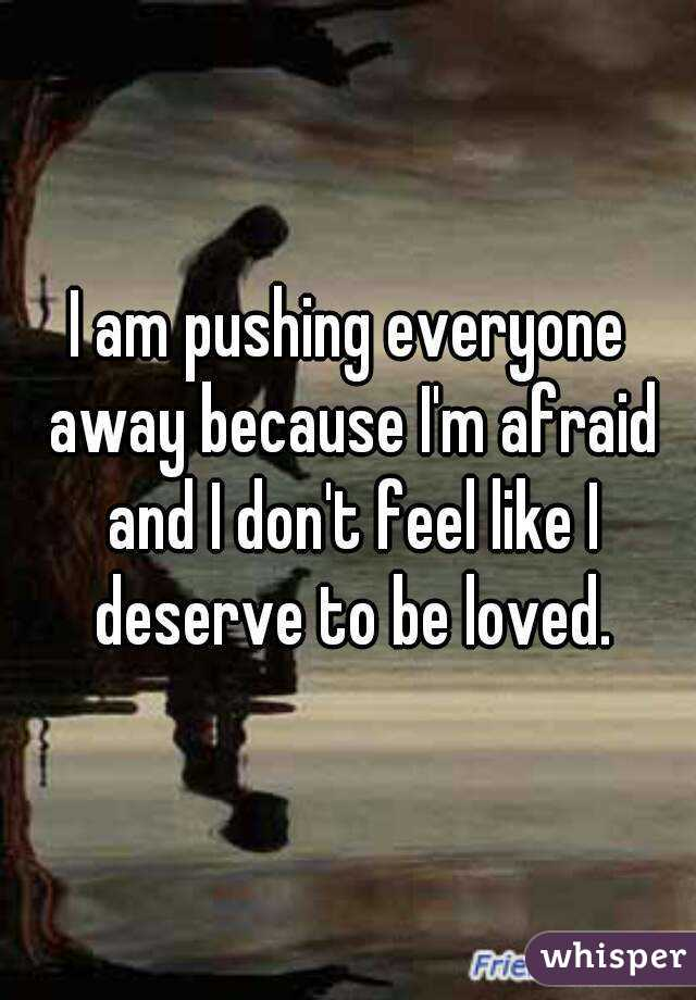 I am pushing everyone away because I'm afraid and I don't feel like I deserve to be loved.