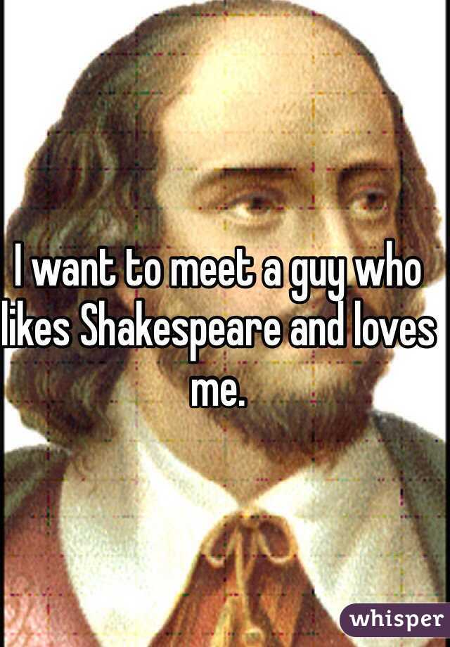 I want to meet a guy who likes Shakespeare and loves me.