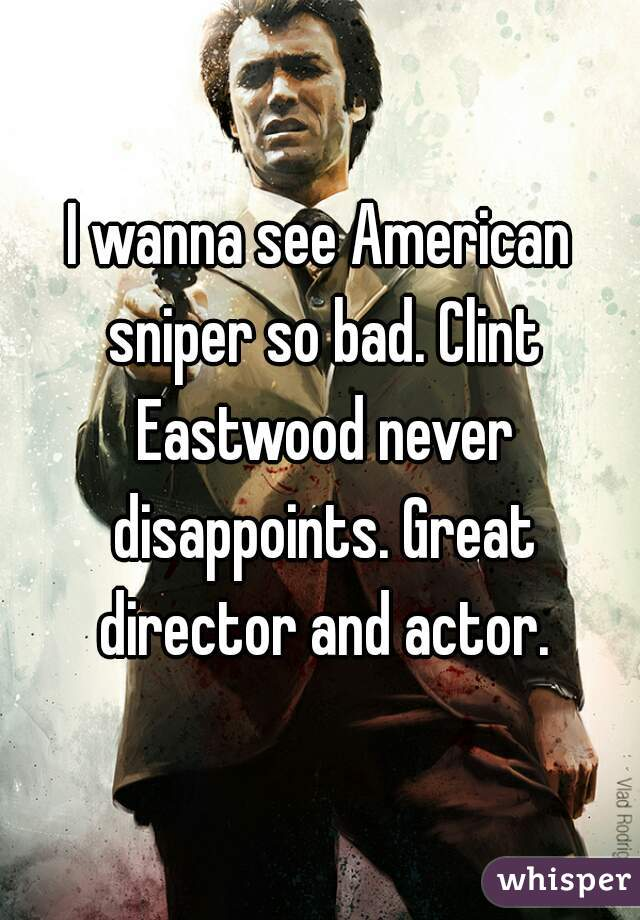 I wanna see American sniper so bad. Clint Eastwood never disappoints. Great director and actor.