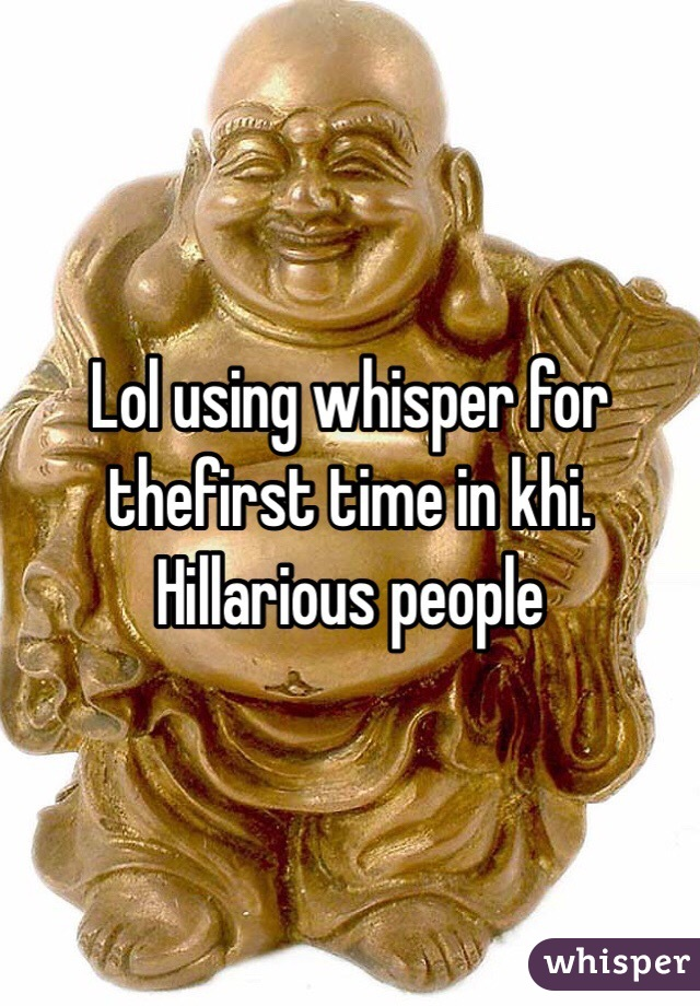 Lol using whisper for thefirst time in khi. Hillarious people