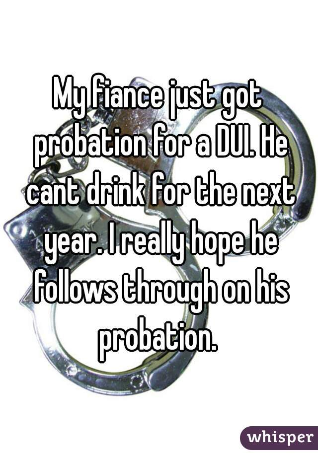 My fiance just got probation for a DUI. He cant drink for the next year. I really hope he follows through on his probation.