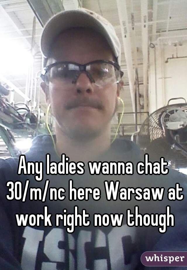 Any ladies wanna chat 30/m/nc here Warsaw at work right now though