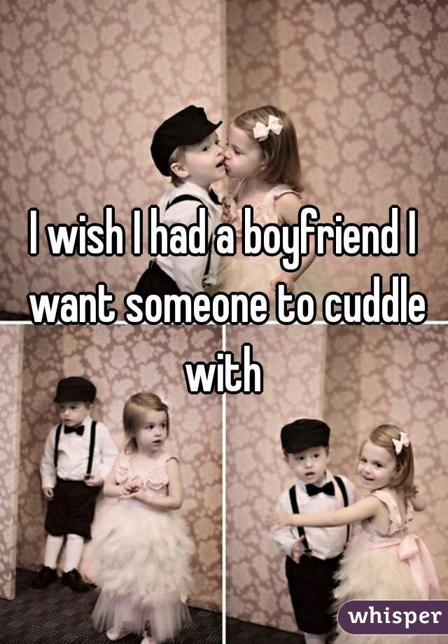 I wish I had a boyfriend I want someone to cuddle with