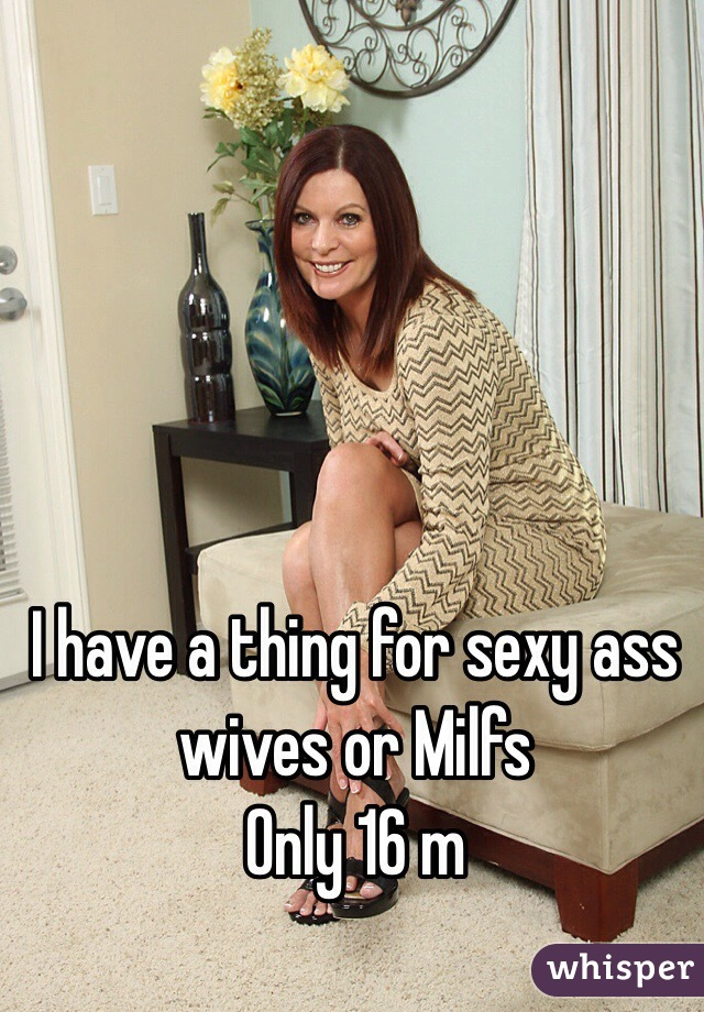 I have a thing for sexy ass wives or Milfs Only 16 m
