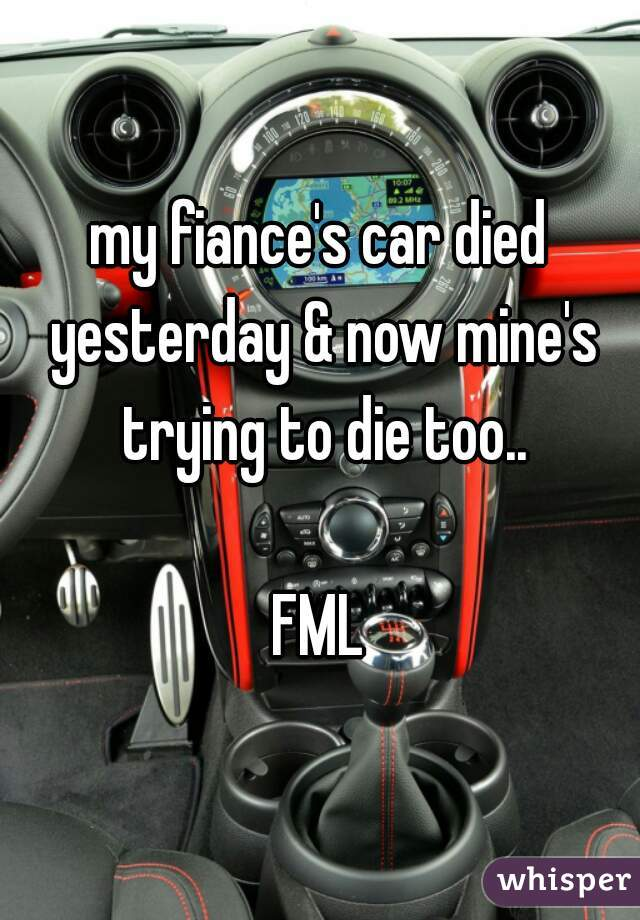 my fiance's car died yesterday & now mine's trying to die too..  FML