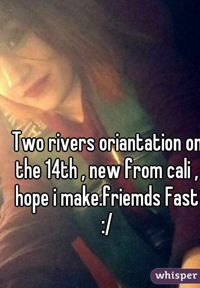 Two rivers oriantation on the 14th , new from cali , hope i make.friemds Fast :/