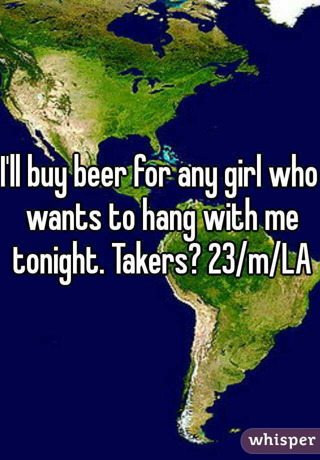 I'll buy beer for any girl who wants to hang with me tonight. Takers? 23/m/LA