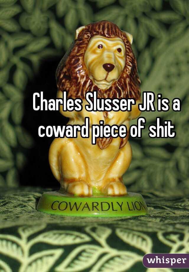 Charles Slusser JR is a coward piece of shit