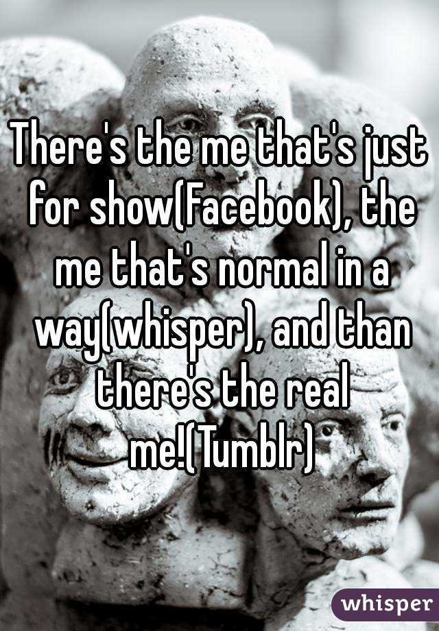 There's the me that's just for show(Facebook), the me that's normal in a way(whisper), and than there's the real me!(Tumblr)