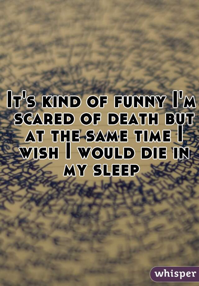 It's kind of funny I'm scared of death but at the same time I wish I would die in my sleep