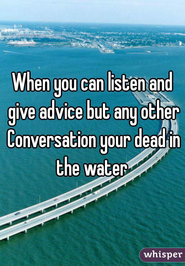 When you can listen and give advice but any other Conversation your dead in the water