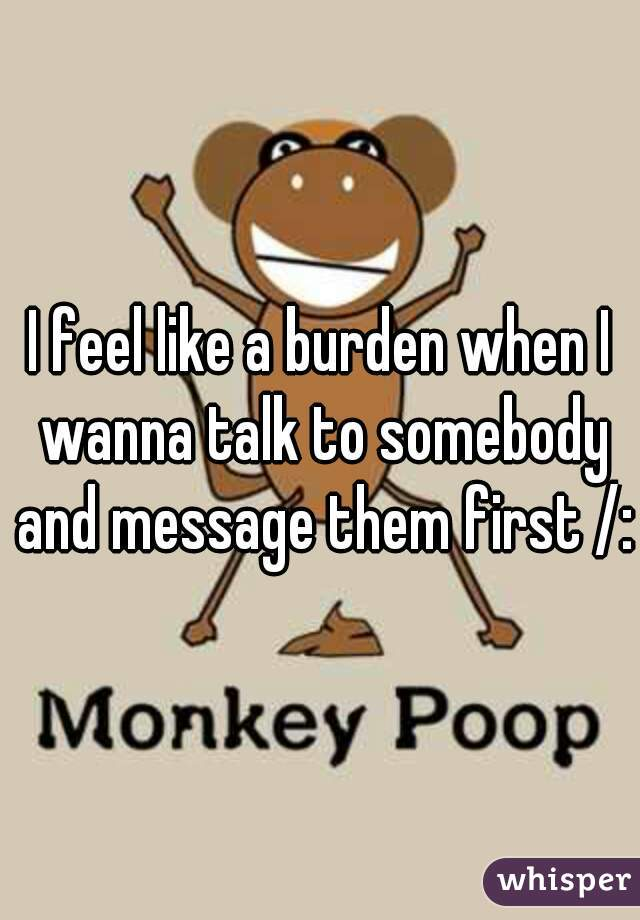 I feel like a burden when I wanna talk to somebody and message them first /: