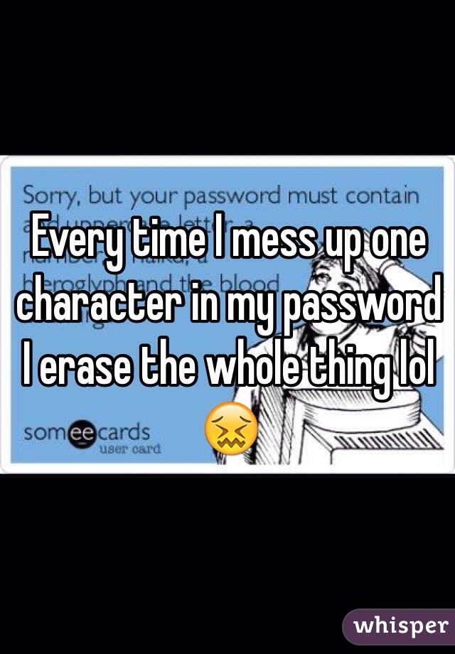 Every time I mess up one character in my password I erase the whole thing lol 😖