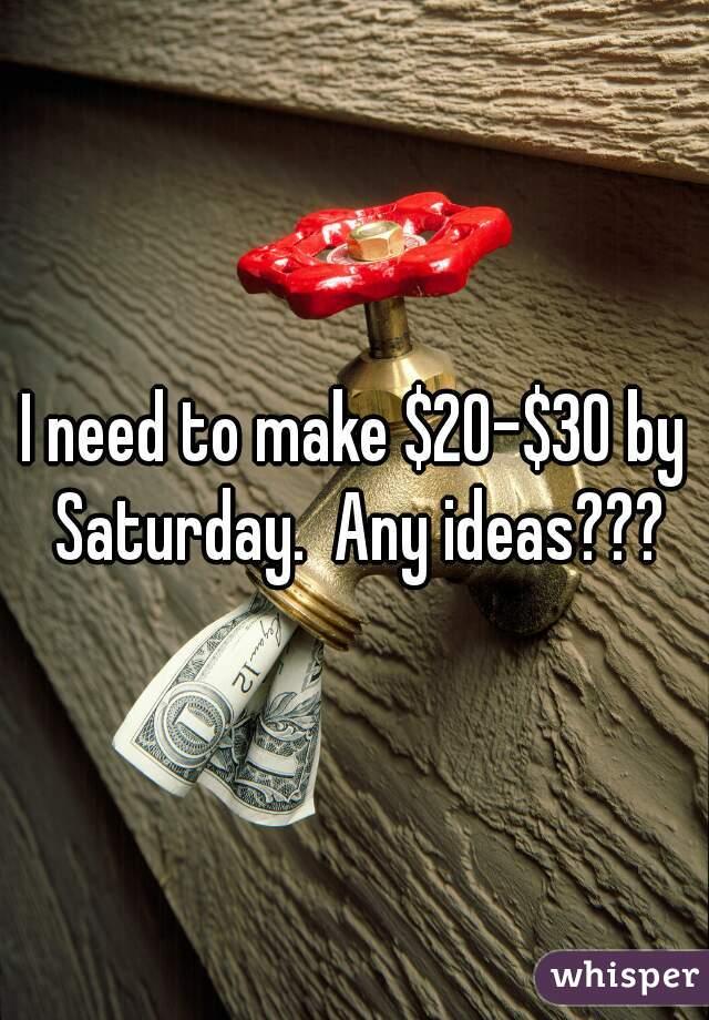 I need to make $20-$30 by Saturday.  Any ideas???