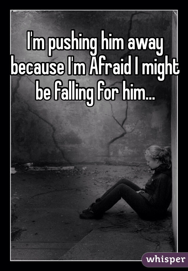 I'm pushing him away because I'm Afraid I might be falling for him...