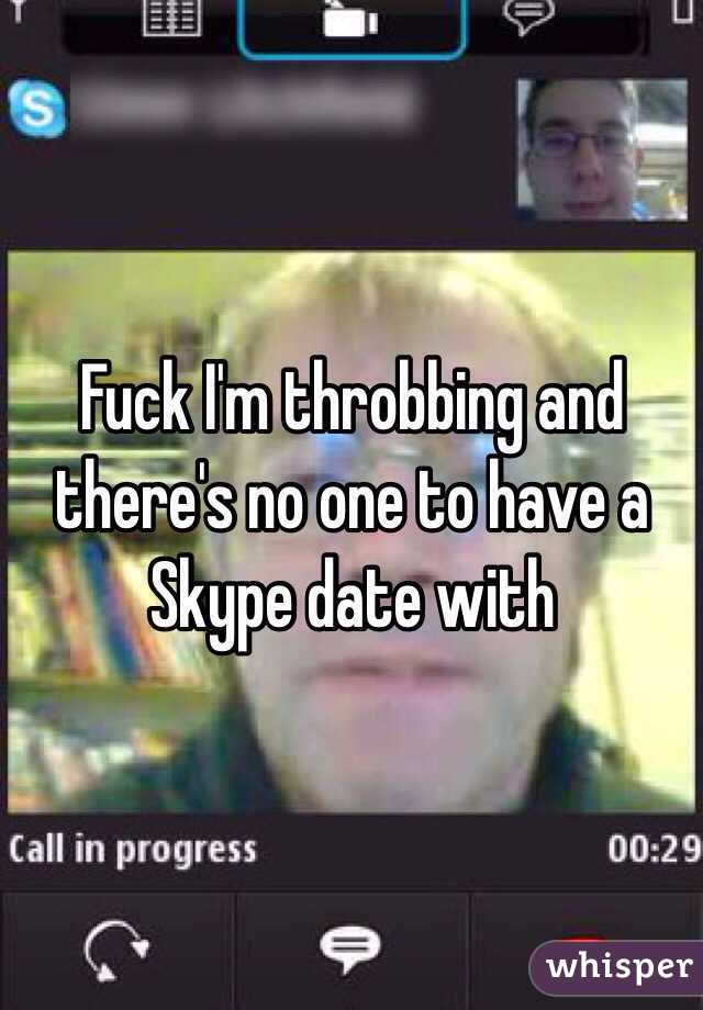 Fuck I'm throbbing and there's no one to have a Skype date with