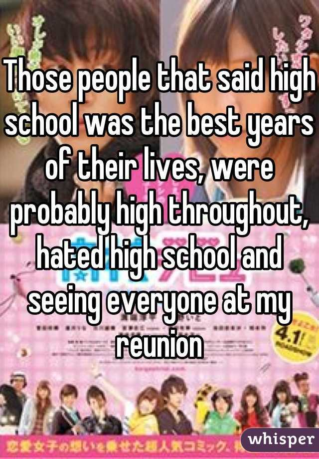Those people that said high school was the best years of their lives, were probably high throughout, hated high school and seeing everyone at my reunion