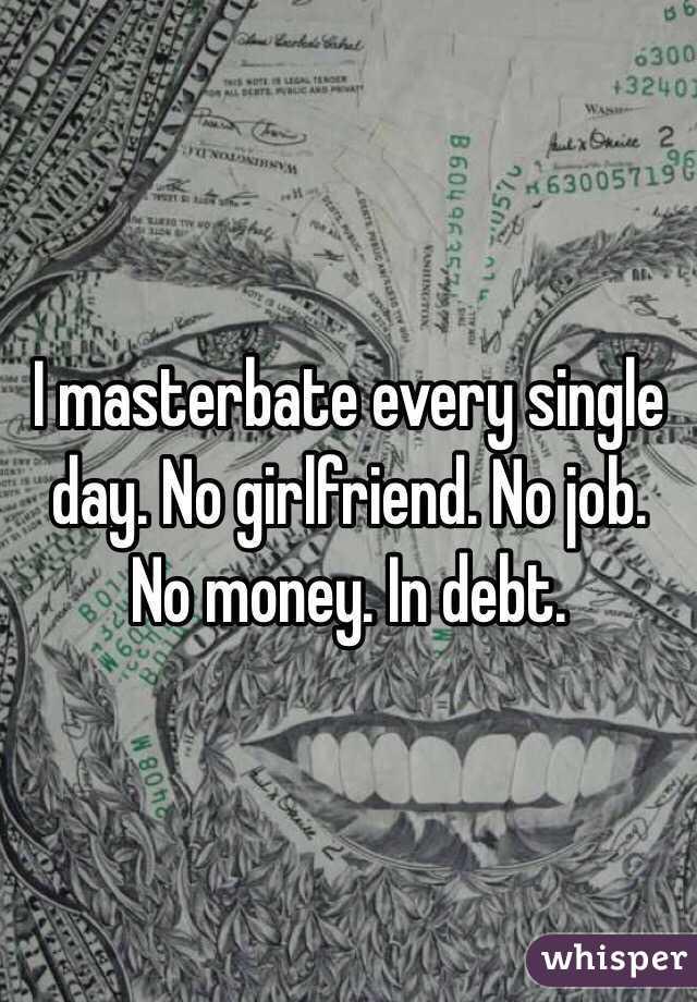 I masterbate every single day. No girlfriend. No job. No money. In debt.