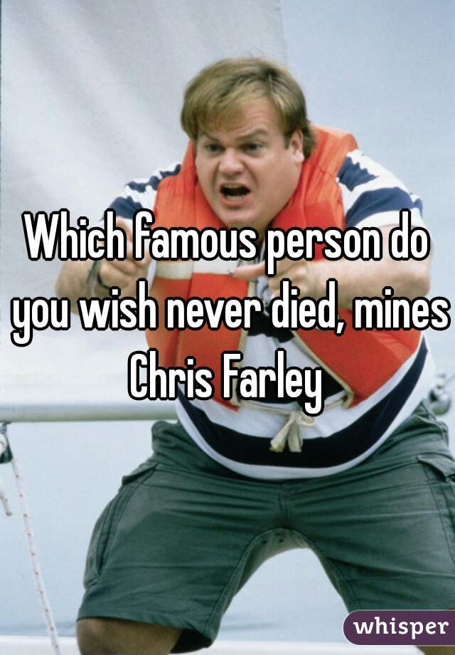 Which famous person do you wish never died, mines Chris Farley