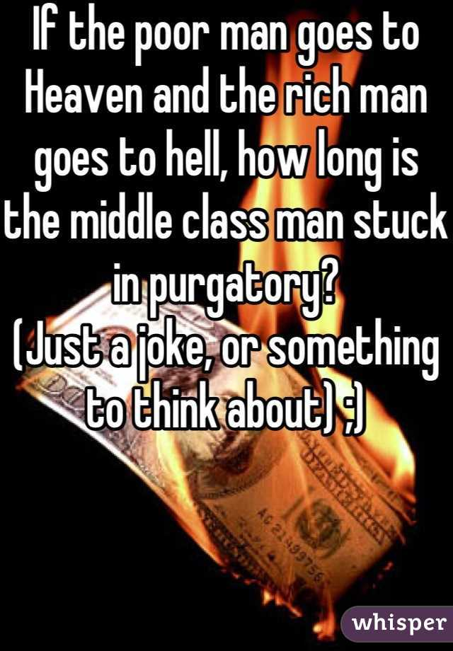 If the poor man goes to Heaven and the rich man goes to hell, how long is the middle class man stuck in purgatory? (Just a joke, or something to think about) ;)