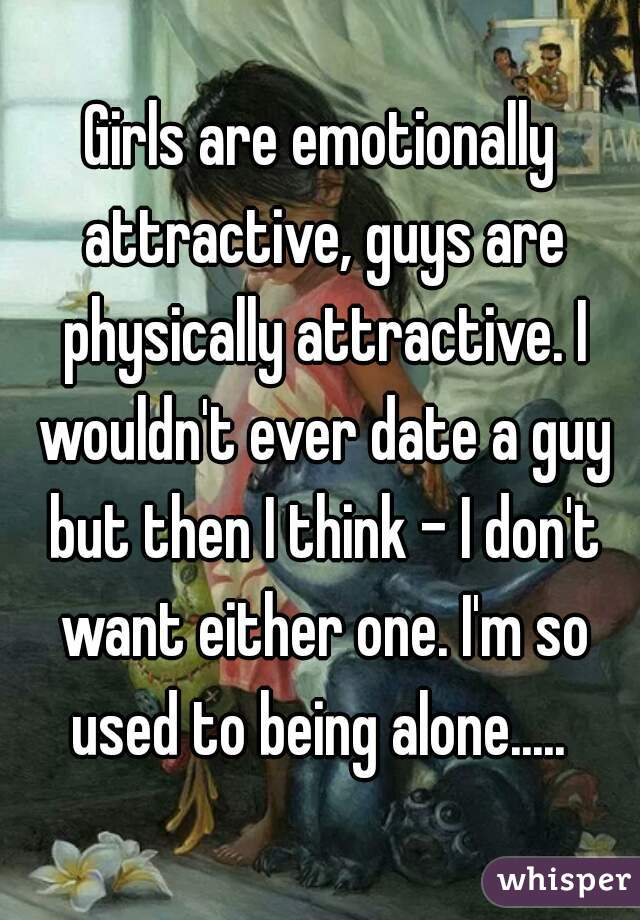 Girls are emotionally attractive, guys are physically attractive. I wouldn't ever date a guy but then I think - I don't want either one. I'm so used to being alone.....