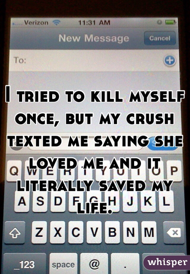 I tried to kill myself once, but my crush texted me saying she loved me and it literally saved my life.