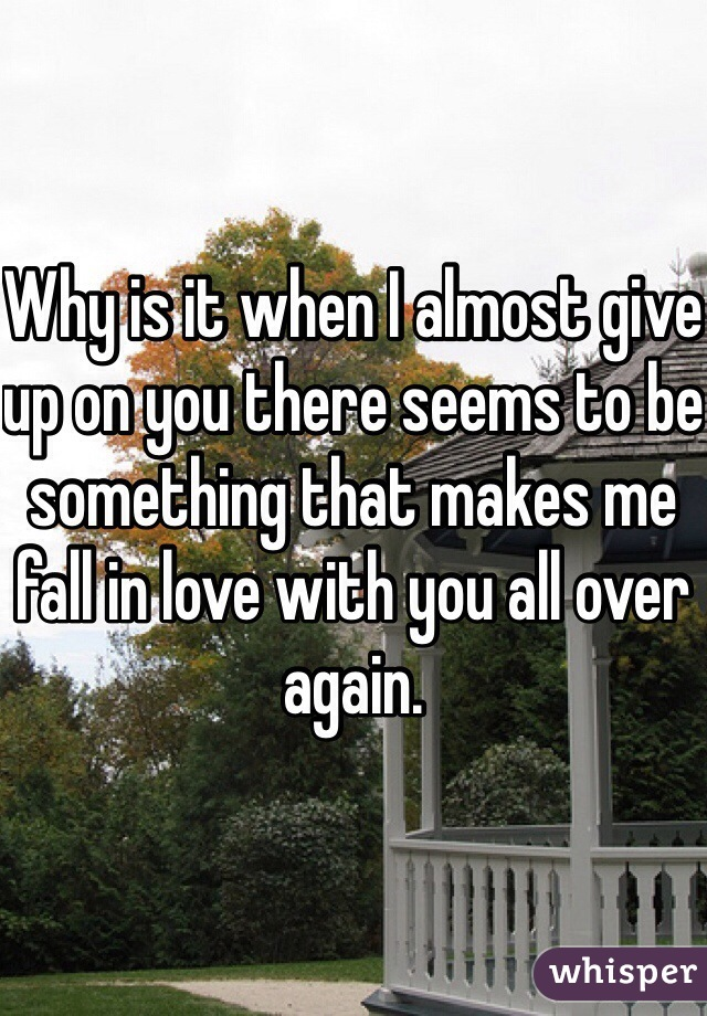 Why is it when I almost give up on you there seems to be something that makes me fall in love with you all over again.