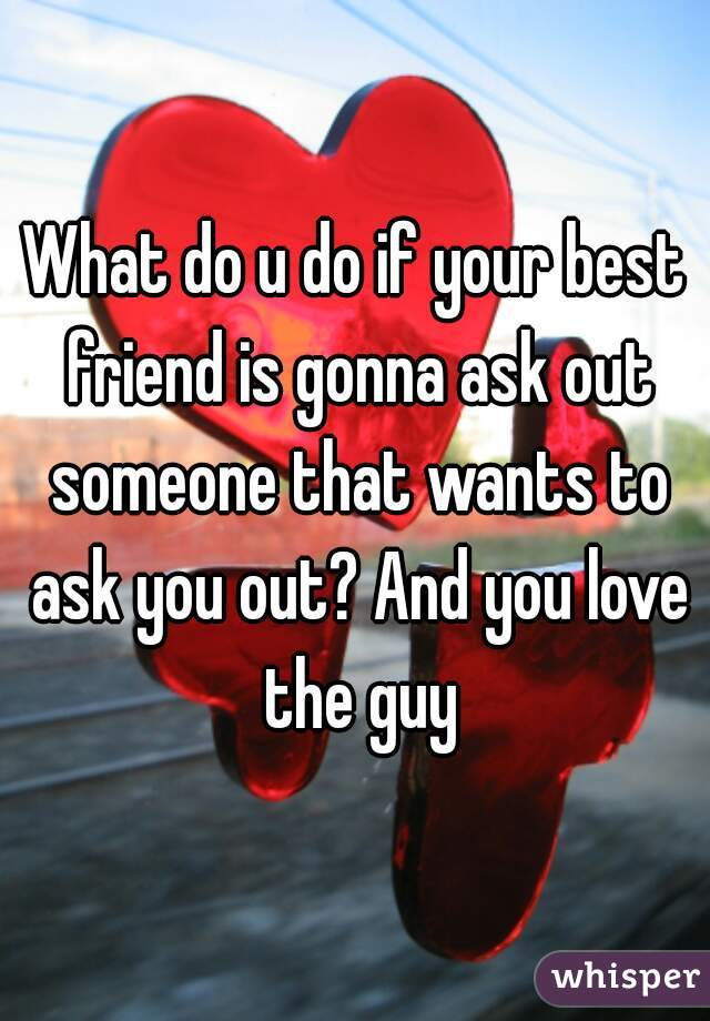 What do u do if your best friend is gonna ask out someone that wants to ask you out? And you love the guy