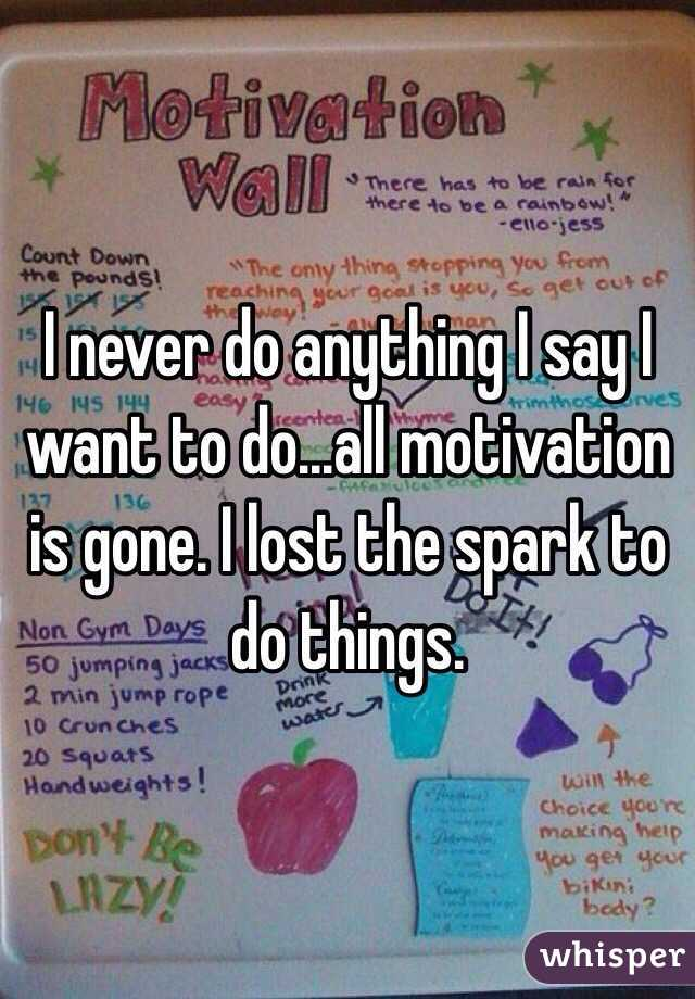 I never do anything I say I want to do...all motivation is gone. I lost the spark to do things.