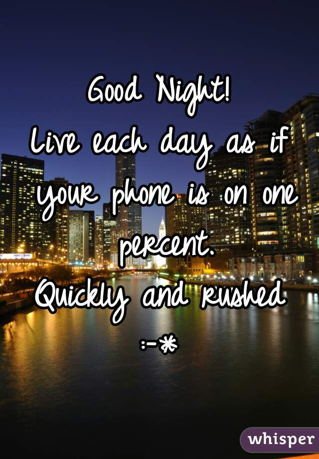 Good Night! Live each day as if your phone is on one percent. Quickly and rushed :-*