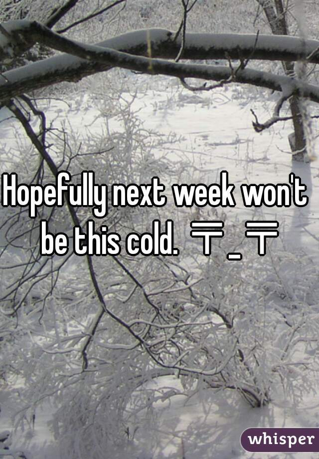 Hopefully next week won't  be this cold. 〒_〒