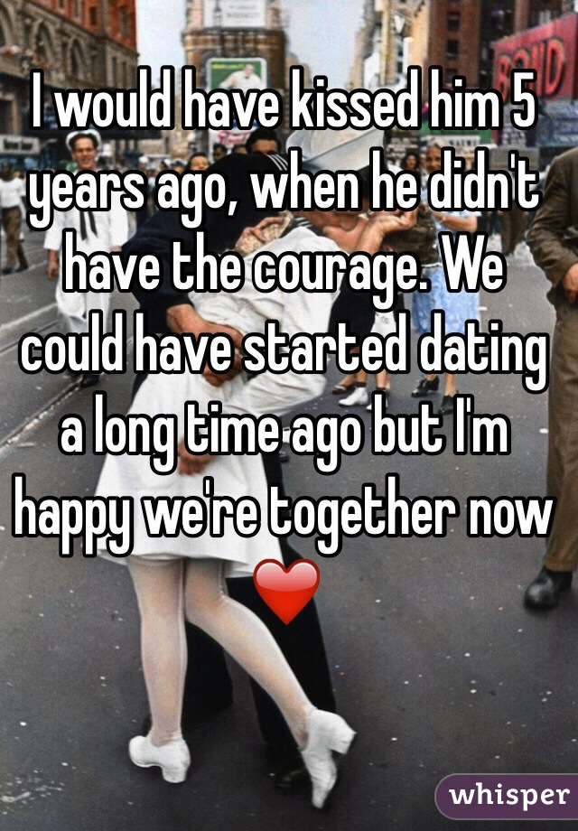 I would have kissed him 5 years ago, when he didn't have the courage. We could have started dating a long time ago but I'm happy we're together now ❤️