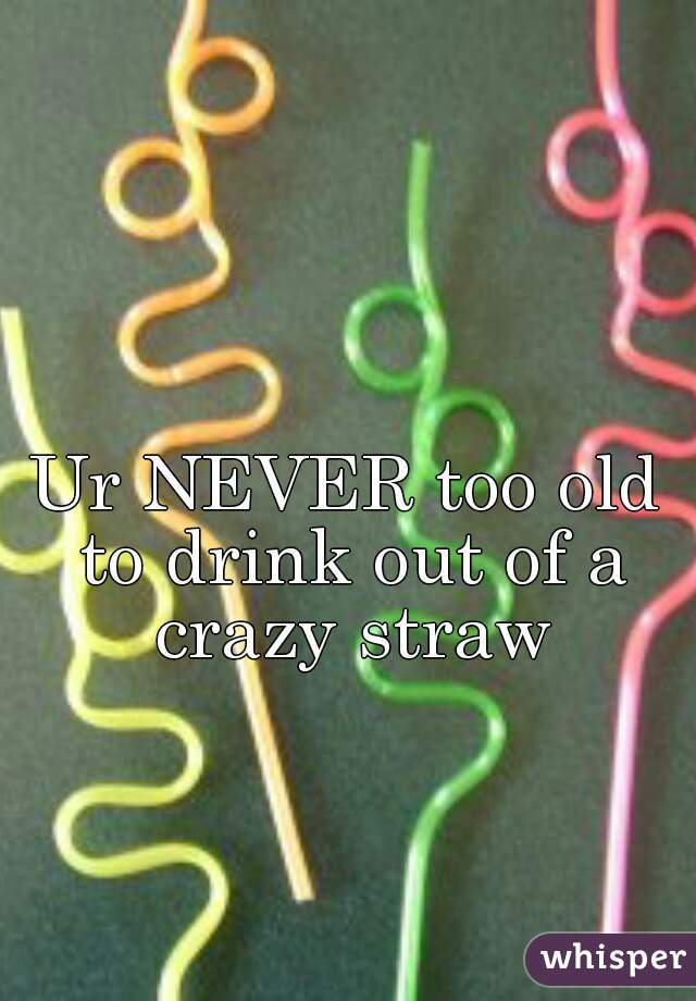 Ur NEVER too old to drink out of a crazy straw