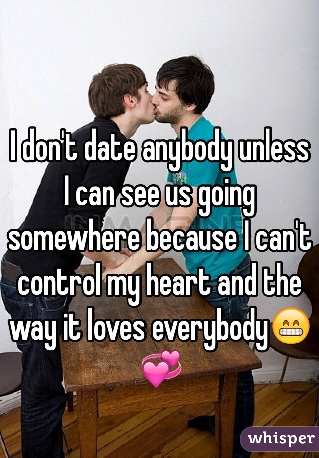 I don't date anybody unless I can see us going somewhere because I can't control my heart and the way it loves everybody😁💞