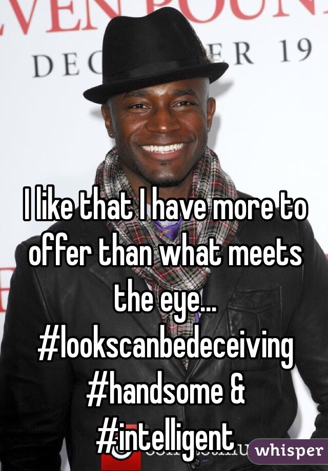 I like that I have more to offer than what meets the eye... #lookscanbedeceiving #handsome & #intelligent