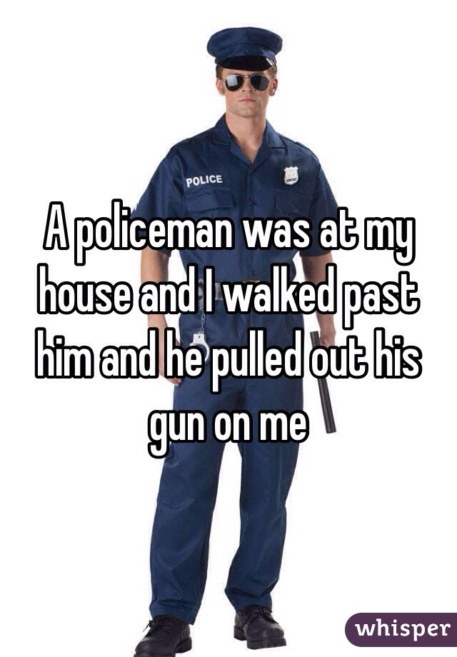 A policeman was at my house and I walked past him and he pulled out his gun on me