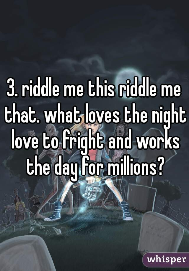3. riddle me this riddle me that. what loves the night love to fright and works the day for millions?