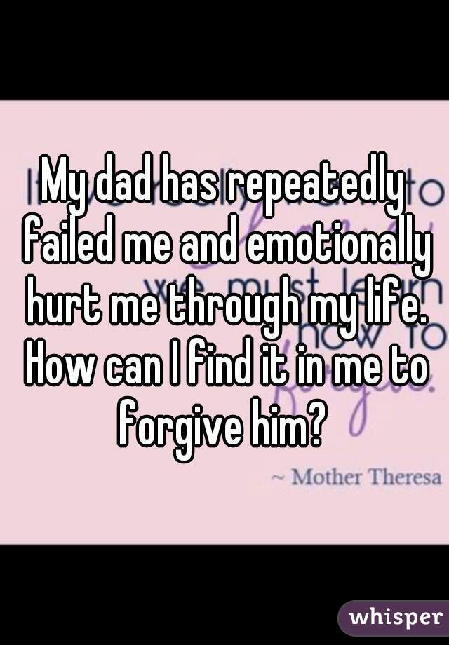 My dad has repeatedly failed me and emotionally hurt me through my life. How can I find it in me to forgive him?