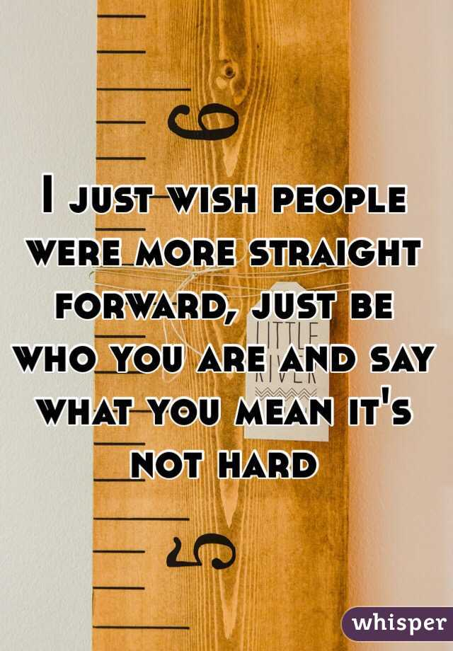 I just wish people were more straight forward, just be who you are and say what you mean it's not hard