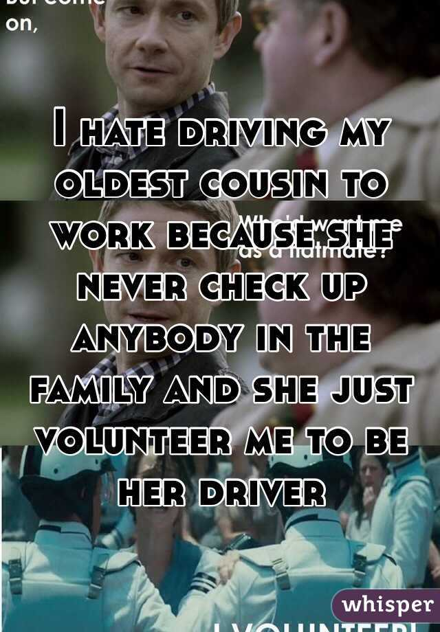 I hate driving my oldest cousin to work because she never check up anybody in the family and she just volunteer me to be her driver