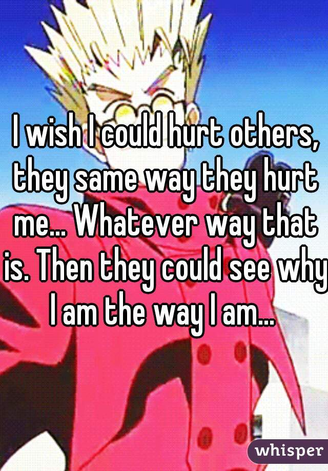 I wish I could hurt others, they same way they hurt me... Whatever way that is. Then they could see why I am the way I am...