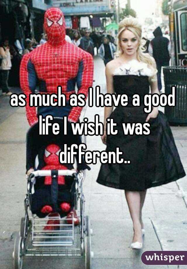 as much as I have a good life I wish it was different..