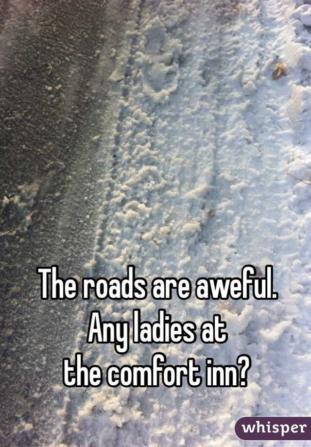 The roads are aweful. Any ladies at the comfort inn?