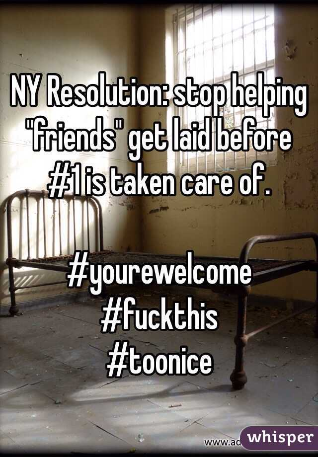 "NY Resolution: stop helping ""friends"" get laid before #1 is taken care of.  #yourewelcome #fuckthis #toonice"