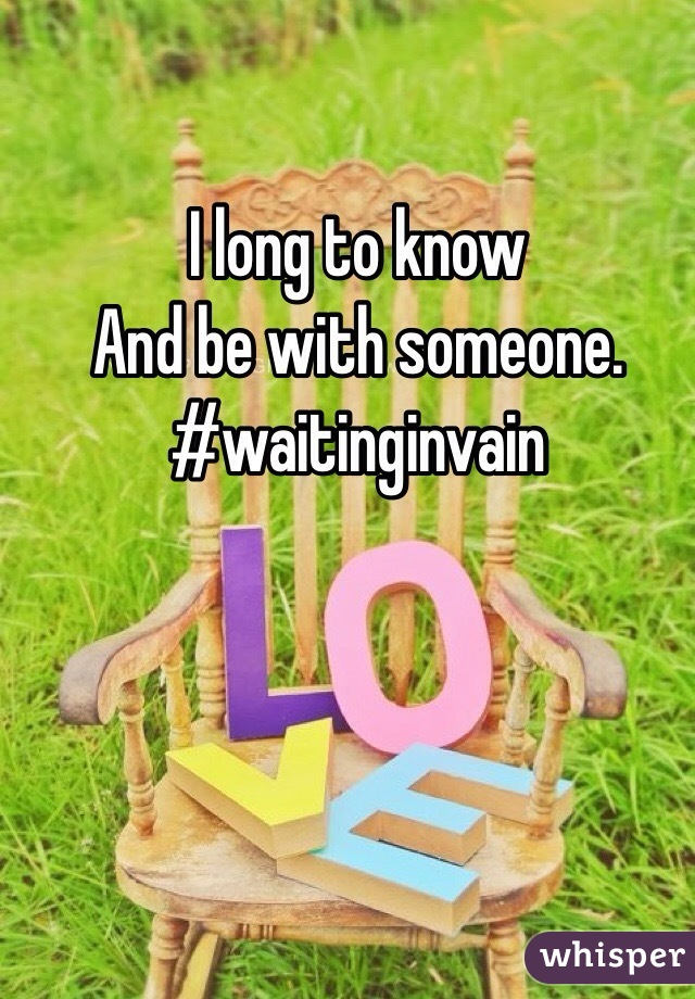I long to know And be with someone. #waitinginvain