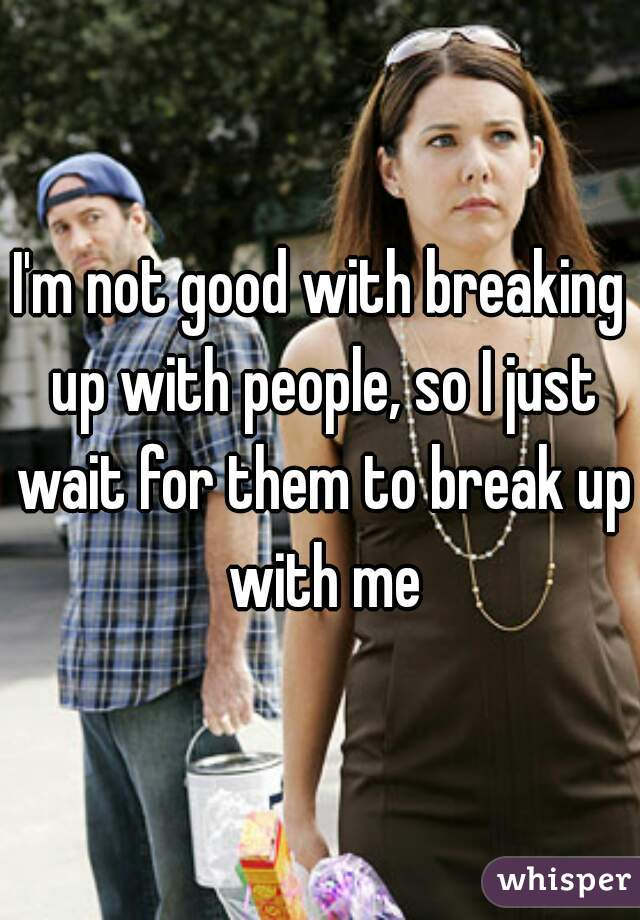 I'm not good with breaking up with people, so I just wait for them to break up with me