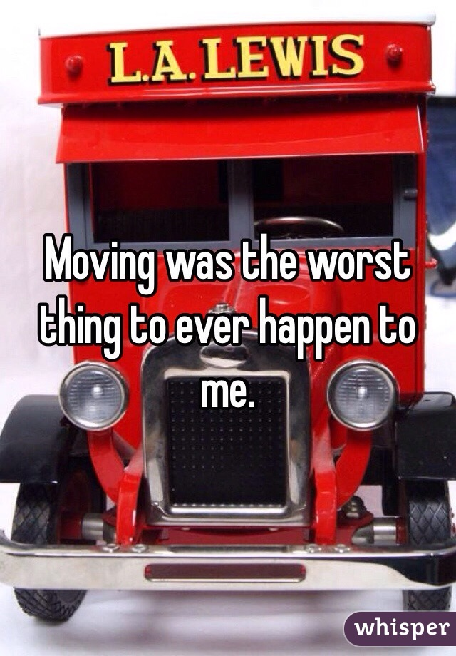 Moving was the worst thing to ever happen to me.