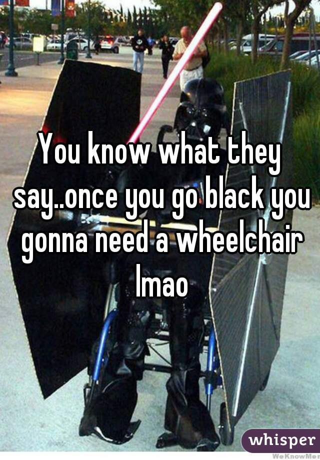 You know what they say..once you go black you gonna need a wheelchair lmao