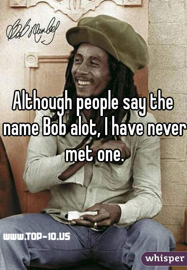 Although people say the name Bob alot, I have never met one.