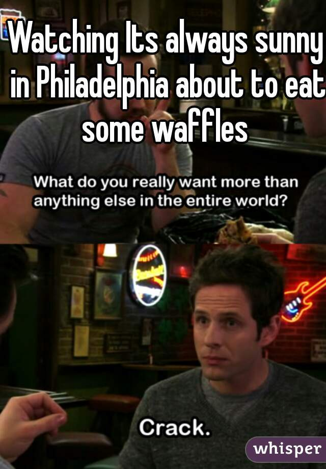 Watching Its always sunny in Philadelphia about to eat some waffles